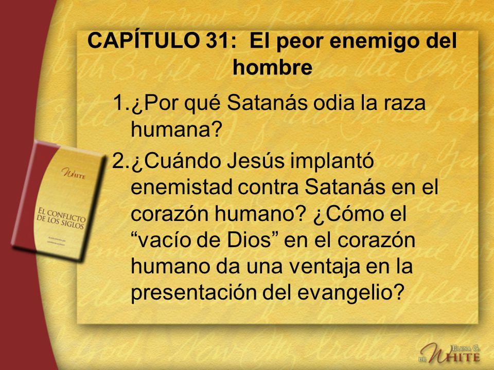CAPÍTULO 31: El peor enemigo del hombre 1.¿Por qué Satanás odia la raza humana? 2.¿Cuándo Jesús implantó enemistad contra Satanás en el corazón humano