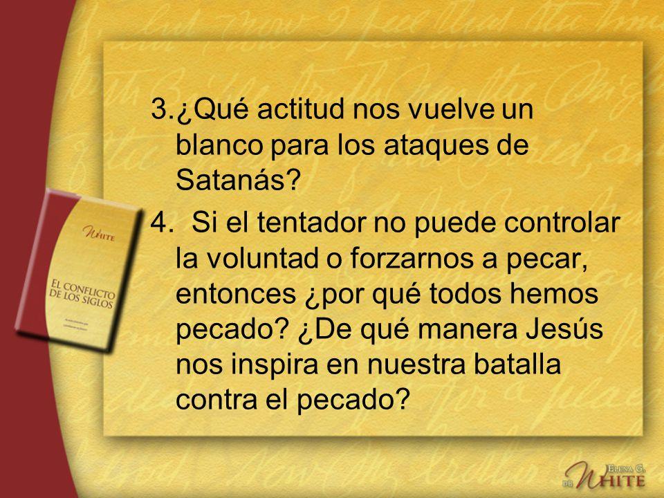 3.¿Qué actitud nos vuelve un blanco para los ataques de Satanás? 4. Si el tentador no puede controlar la voluntad o forzarnos a pecar, entonces ¿por q