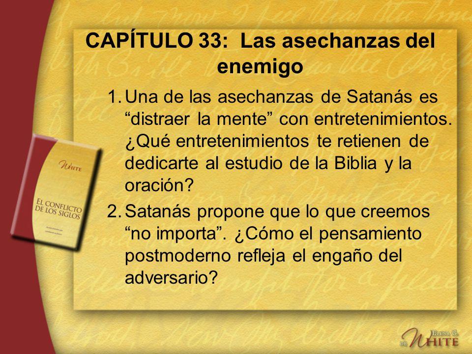 CAPÍTULO 33: Las asechanzas del enemigo 1.Una de las asechanzas de Satanás es distraer la mente con entretenimientos. ¿Qué entretenimientos te retiene