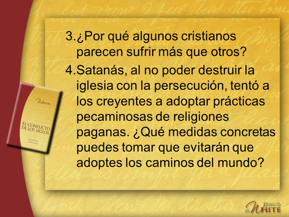 3.¿Por qué algunos cristianos parecen sufrir más que otros? 4.Satanás, al no poder destruir la iglesia con la persecución, tentó a los creyentes a ado