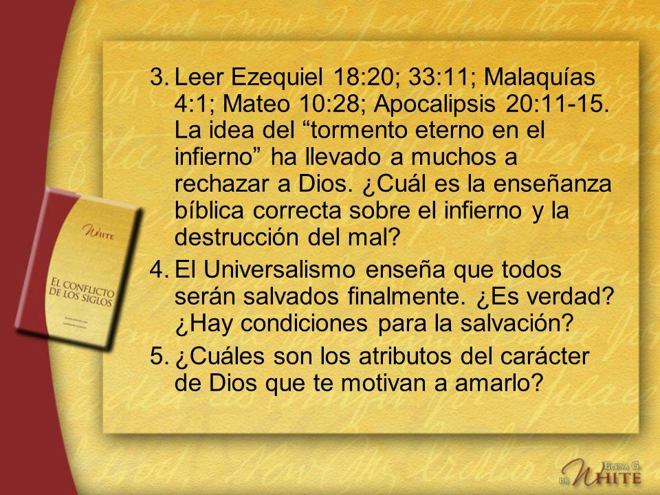 3.Leer Ezequiel 18:20; 33:11; Malaquías 4:1; Mateo 10:28; Apocalipsis 20:11-15. La idea del tormento eterno en el infierno ha llevado a muchos a recha