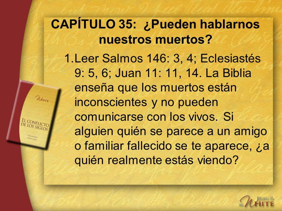 CAPÍTULO 35: ¿Pueden hablarnos nuestros muertos? 1.Leer Salmos 146: 3, 4; Eclesiastés 9: 5, 6; Juan 11: 11, 14. La Biblia enseña que los muertos están