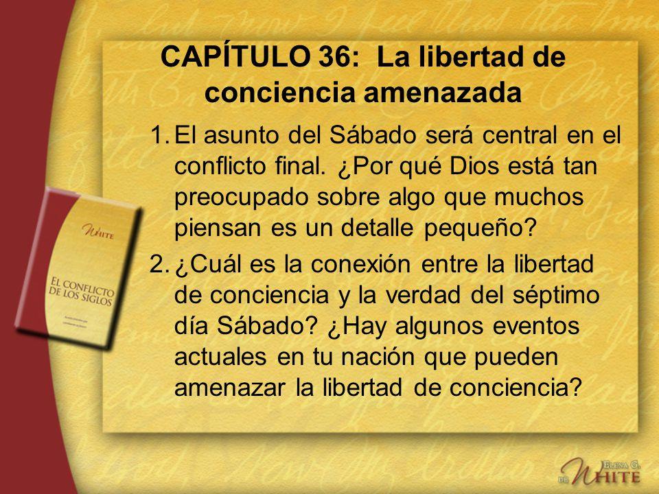 CAPÍTULO 36: La libertad de conciencia amenazada 1.El asunto del Sábado será central en el conflicto final. ¿Por qué Dios está tan preocupado sobre al