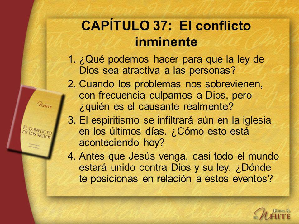 CAPÍTULO 37: El conflicto inminente 1.¿Qué podemos hacer para que la ley de Dios sea atractiva a las personas? 2.Cuando los problemas nos sobrevienen,