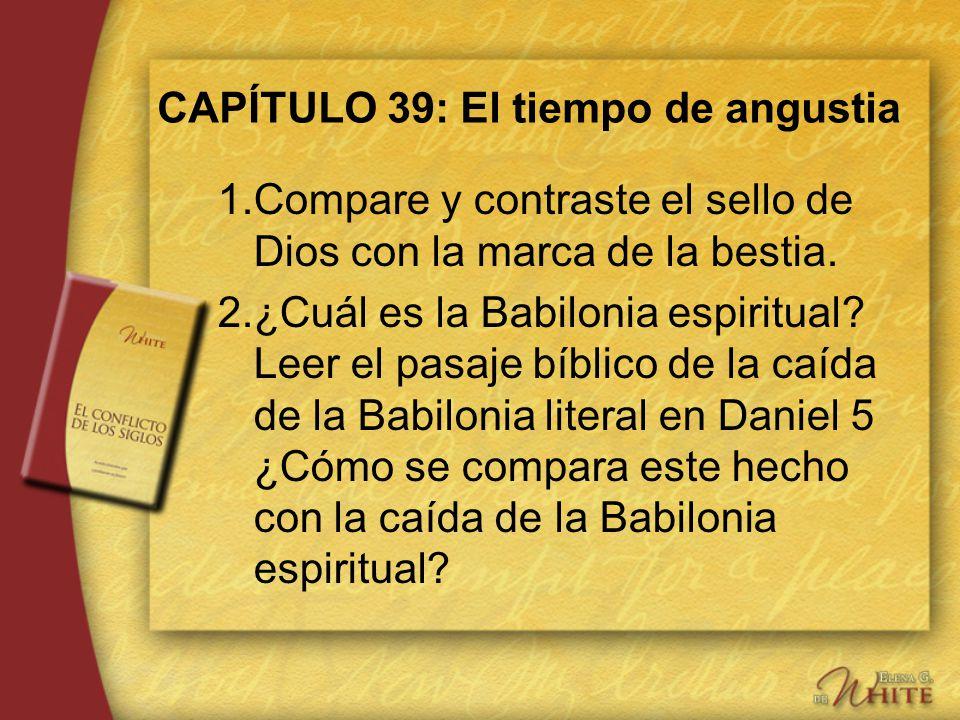 CAPÍTULO 39: El tiempo de angustia 1.Compare y contraste el sello de Dios con la marca de la bestia. 2.¿Cuál es la Babilonia espiritual? Leer el pasaj