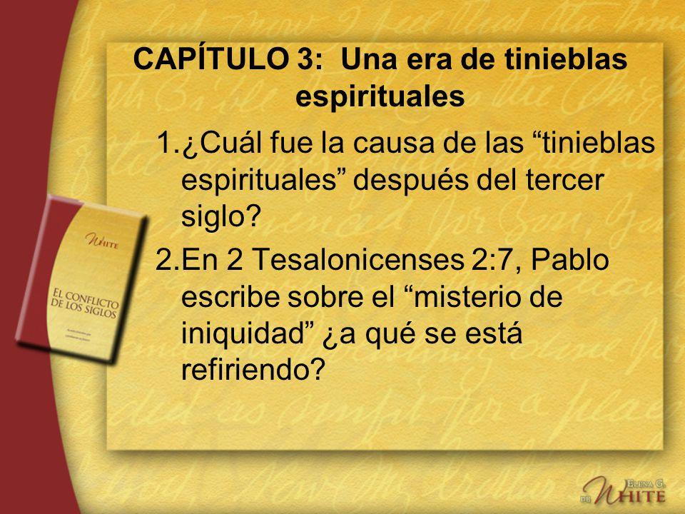 CAPÍTULO 3: Una era de tinieblas espirituales 1.¿Cuál fue la causa de las tinieblas espirituales después del tercer siglo? 2.En 2 Tesalonicenses 2:7,