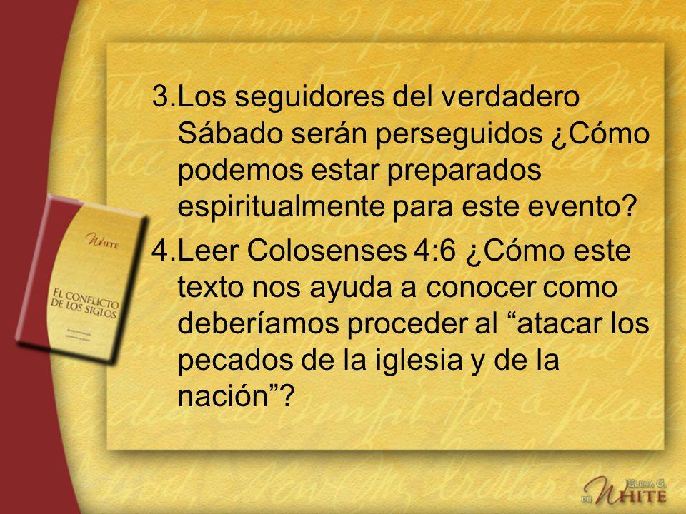 3.Los seguidores del verdadero Sábado serán perseguidos ¿Cómo podemos estar preparados espiritualmente para este evento? 4.Leer Colosenses 4:6 ¿Cómo e