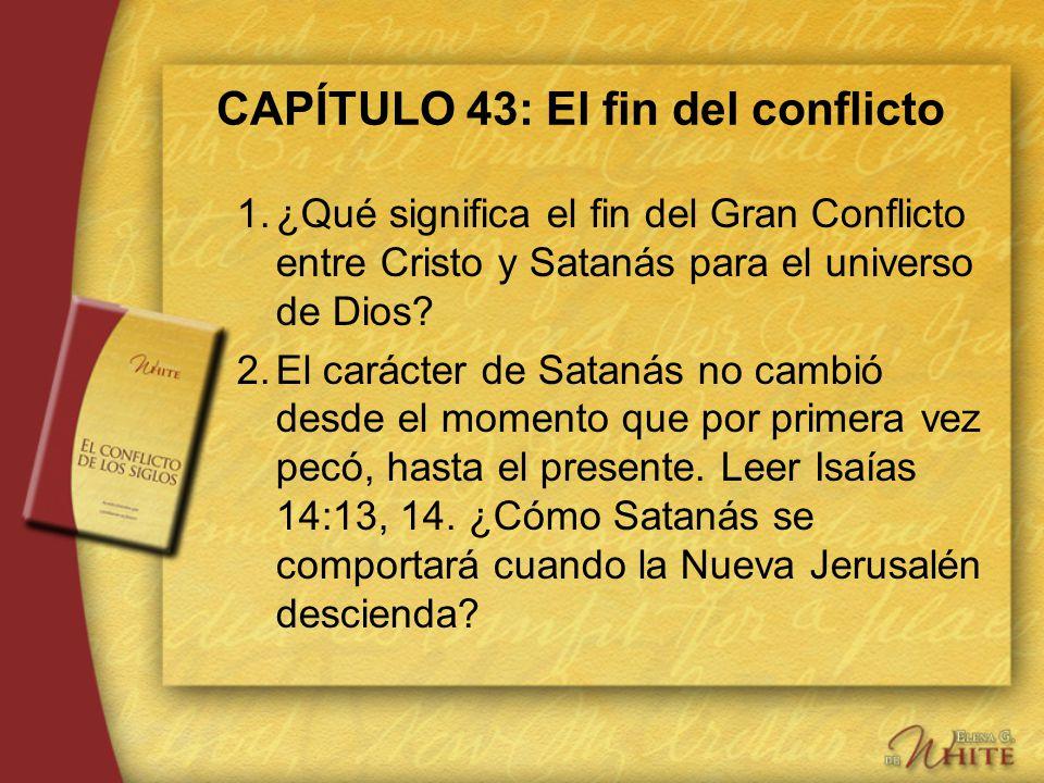 CAPÍTULO 43: El fin del conflicto 1.¿Qué significa el fin del Gran Conflicto entre Cristo y Satanás para el universo de Dios? 2.El carácter de Satanás