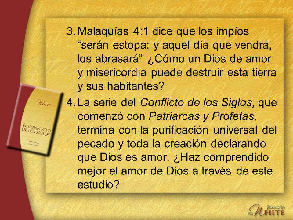 3.Malaquías 4:1 dice que los impíos serán estopa; y aquel día que vendrá, los abrasará ¿Cómo un Dios de amor y misericordia puede destruir esta tierra