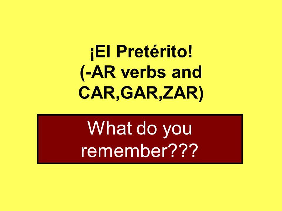 ¡El Pretérito! (-AR verbs and CAR,GAR,ZAR) What do you remember???