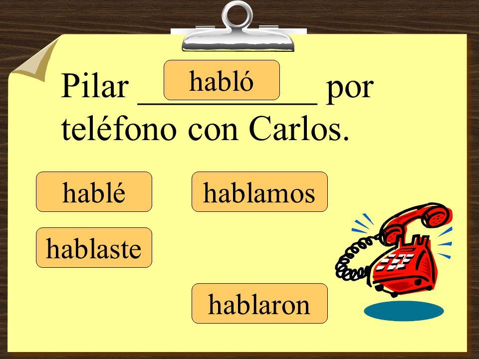 hablé hablaste hablamos hablaron Pilar __________ por teléfono con Carlos. habló