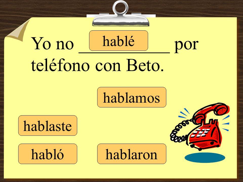 hablé hablaste hablamos hablaron Yo no __________ por teléfono con Beto. habló