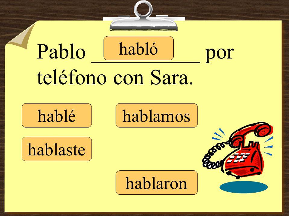 hablé hablaste hablamos hablaron Pablo __________ por teléfono con Sara. habló