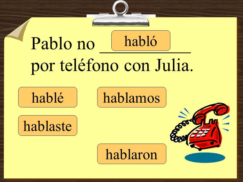 hablé hablaste hablamos hablaron Pablo no __________ por teléfono con Julia. habló