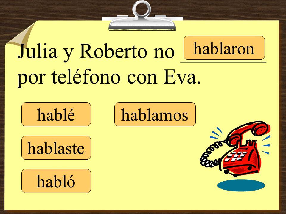 Julia y Roberto no ________ por teléfono con Eva. hablé hablaste hablamos hablaronhabló