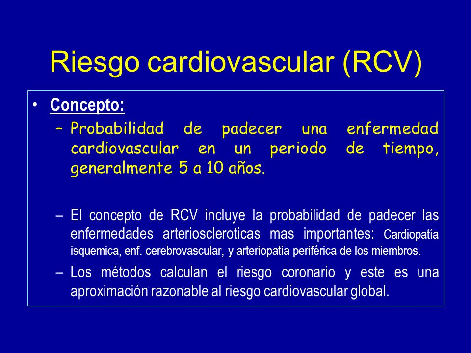Riesgo cardiovascular (RCV) Concepto: –Probabilidad de padecer una enfermedad cardiovascular en un periodo de tiempo, generalmente 5 a 10 años.