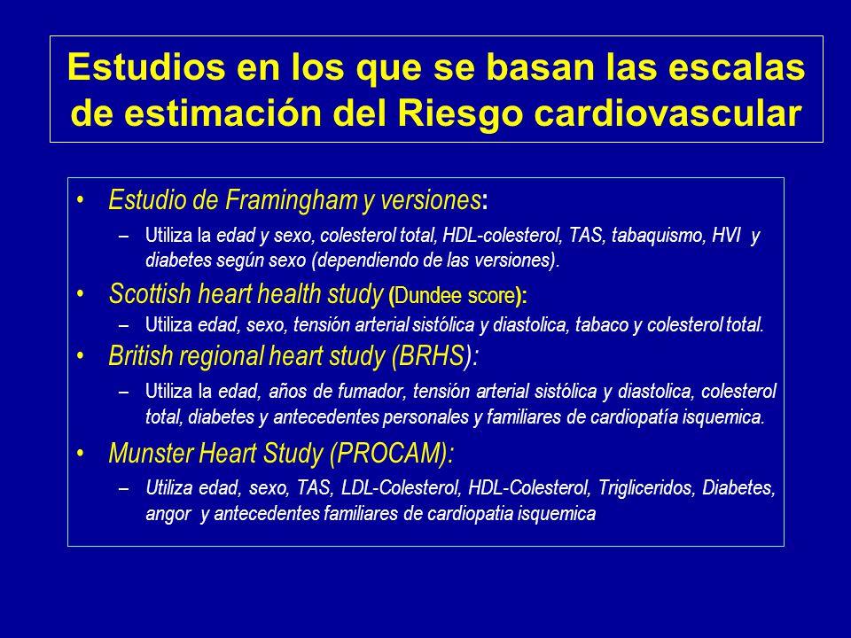 Estudios en los que se basan las escalas de estimación del Riesgo cardiovascular Estudio de Framingham y versiones : –Utiliza la edad y sexo, colesterol total, HDL-colesterol, TAS, tabaquismo, HVI y diabetes según sexo (dependiendo de las versiones).