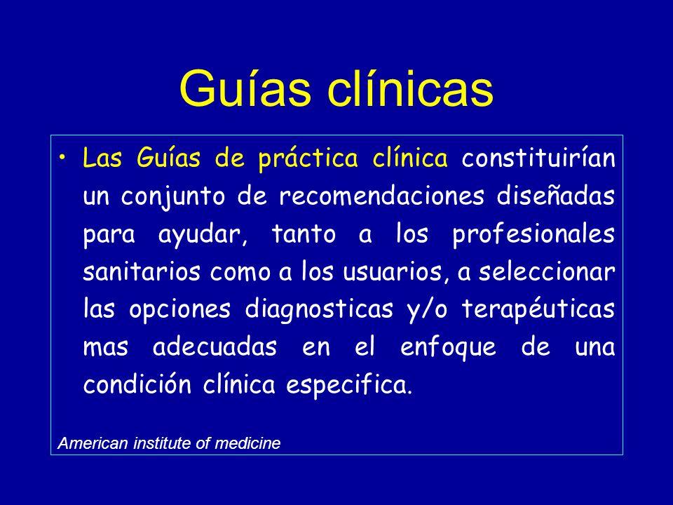 Guías clínicas Las Guías de práctica clínica constituirían un conjunto de recomendaciones diseñadas para ayudar, tanto a los profesionales sanitarios como a los usuarios, a seleccionar las opciones diagnosticas y/o terapéuticas mas adecuadas en el enfoque de una condición clínica especifica.