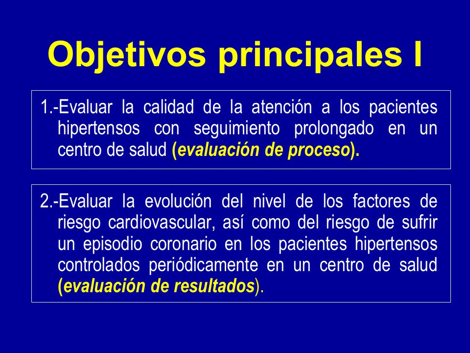 Objetivos principales I 1.-Evaluar la calidad de la atención a los pacientes hipertensos con seguimiento prolongado en un centro de salud ( evaluación de proceso ).