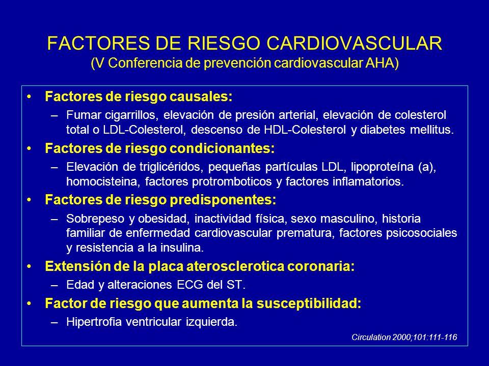 FACTORES DE RIESGO CARDIOVASCULAR (V Conferencia de prevención cardiovascular AHA) Factores de riesgo causales: –Fumar cigarrillos, elevación de presión arterial, elevación de colesterol total o LDL-Colesterol, descenso de HDL-Colesterol y diabetes mellitus.