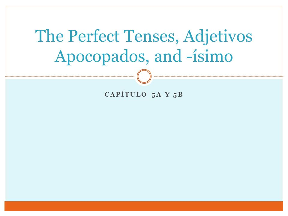 CAPÍTULO 5A Y 5B The Perfect Tenses, Adjetivos Apocopados, and -ísimo