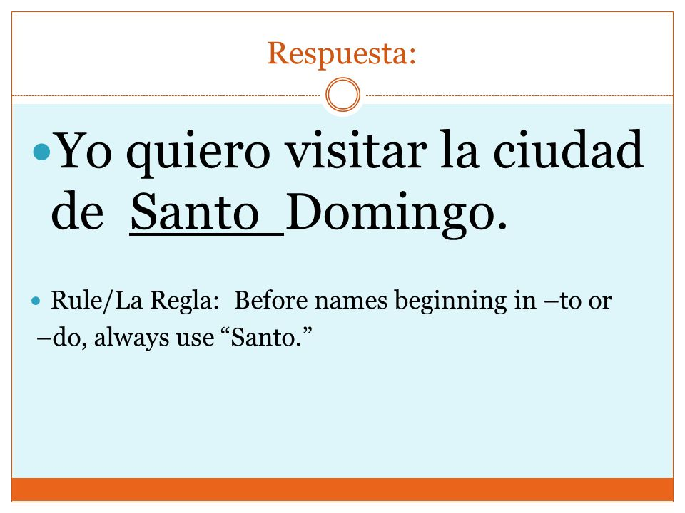 Respuesta: Yo quiero visitar la ciudad de Santo Domingo. Rule/La Regla: Before names beginning in –to or –do, always use Santo.
