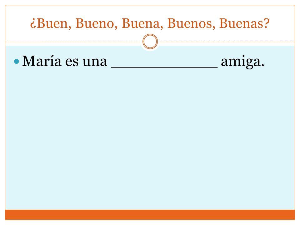 ¿Buen, Bueno, Buena, Buenos, Buenas? María es una ___________ amiga.
