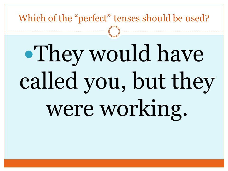Which of the perfect tenses should be used They would have called you, but they were working.