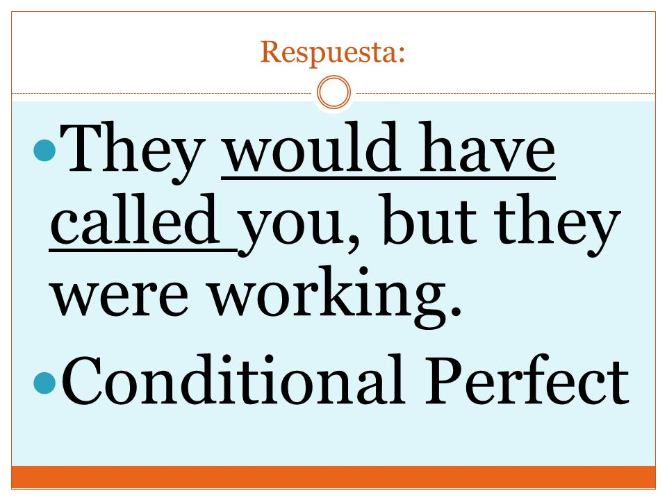 Respuesta: They would have called you, but they were working. Conditional Perfect