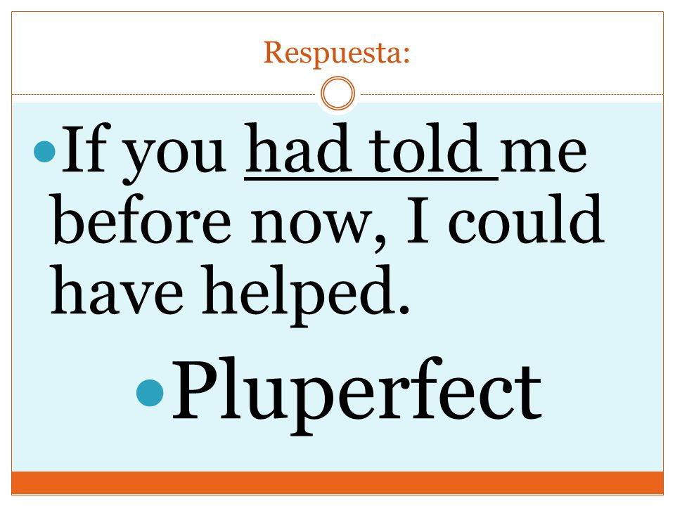 Respuesta: If you had told me before now, I could have helped. Pluperfect