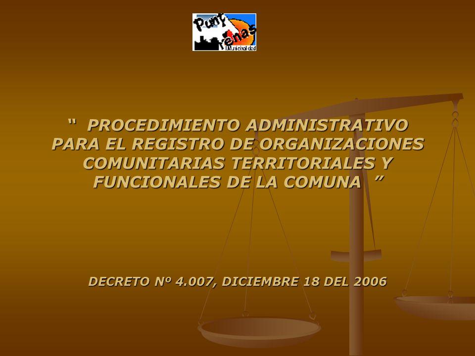 PROCEDIMIENTO ADMINISTRATIVO PARA EL REGISTRO DE ORGANIZACIONES COMUNITARIAS TERRITORIALES Y FUNCIONALES DE LA COMUNA PROCEDIMIENTO ADMINISTRATIVO PARA EL REGISTRO DE ORGANIZACIONES COMUNITARIAS TERRITORIALES Y FUNCIONALES DE LA COMUNA DECRETO Nº 4.007, DICIEMBRE 18 DEL 2006