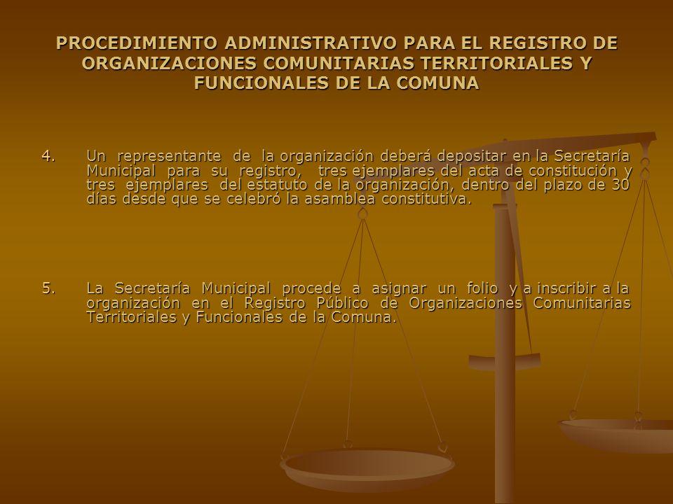 PROCEDIMIENTO ADMINISTRATIVO PARA EL REGISTRO DE ORGANIZACIONES COMUNITARIAS TERRITORIALES Y FUNCIONALES DE LA COMUNA 6.La Secretaría Municipal procede a emitir certificado de la constitución de la organización comunitaria dentro de los tres días hábiles siguientes, donde se indica: Fecha del depósito Fecha del depósito Identificación de la Organización Comunitaria, de los integrantes de su directorio provisional y del Ministro de Fé que asistió a la asamblea constitutiva.