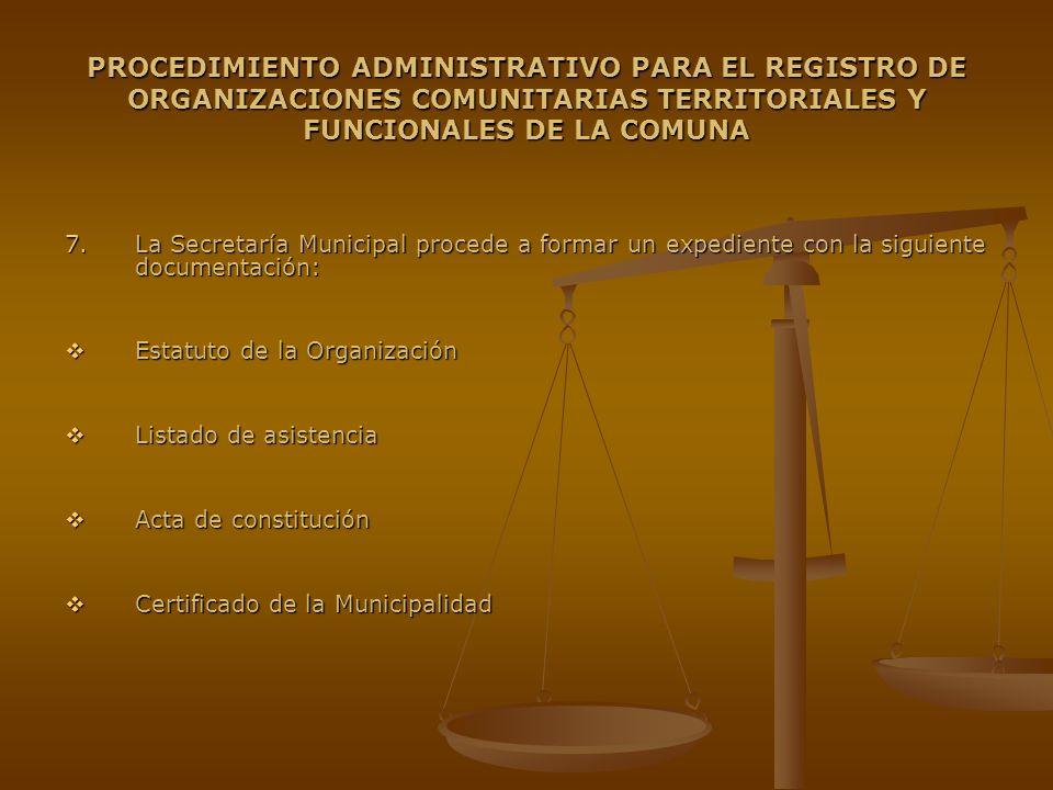 PROCEDIMIENTO ADMINISTRATIVO PARA EL REGISTRO DE ORGANIZACIONES COMUNITARIAS TERRITORIALES Y FUNCIONALES DE LA COMUNA 7.La Secretaría Municipal procede a formar un expediente con la siguiente documentación: Estatuto de la Organización Estatuto de la Organización Listado de asistencia Listado de asistencia Acta de constitución Acta de constitución Certificado de la Municipalidad Certificado de la Municipalidad