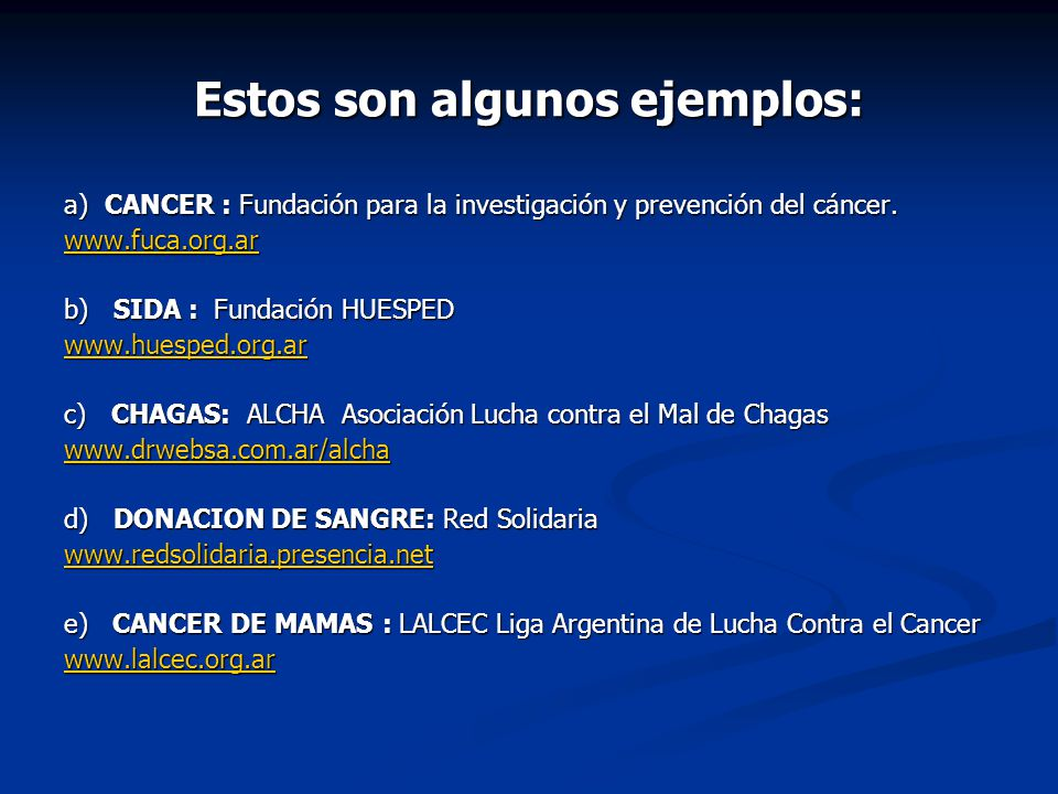Estos son algunos ejemplos: a) CANCER : Fundación para la investigación y prevención del cáncer. www.fuca.org.ar b) SIDA : Fundación HUESPED www.huesp