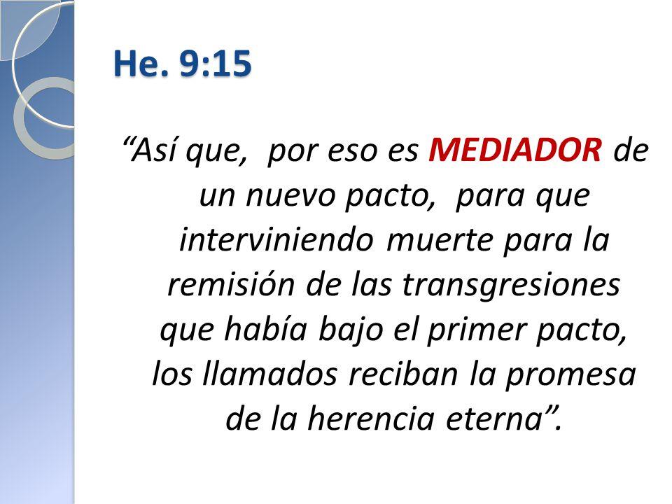 He. 9:15 Así que, por eso es MEDIADOR de un nuevo pacto, para que interviniendo muerte para la remisión de las transgresiones que había bajo el primer