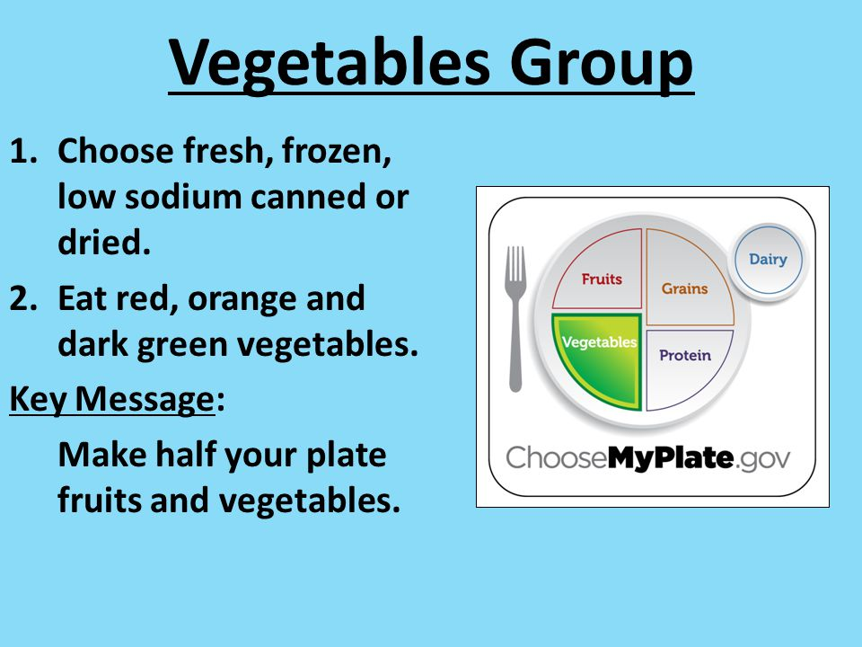 Vegetables Group 1.Choose fresh, frozen, low sodium canned or dried. 2.Eat red, orange and dark green vegetables. Key Message: Make half your plate fr
