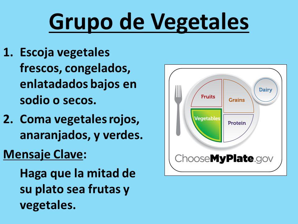 Grupo de Vegetales 1.Escoja vegetales frescos, congelados, enlatadados bajos en sodio o secos. 2.Coma vegetales rojos, anaranjados, y verdes. Mensaje