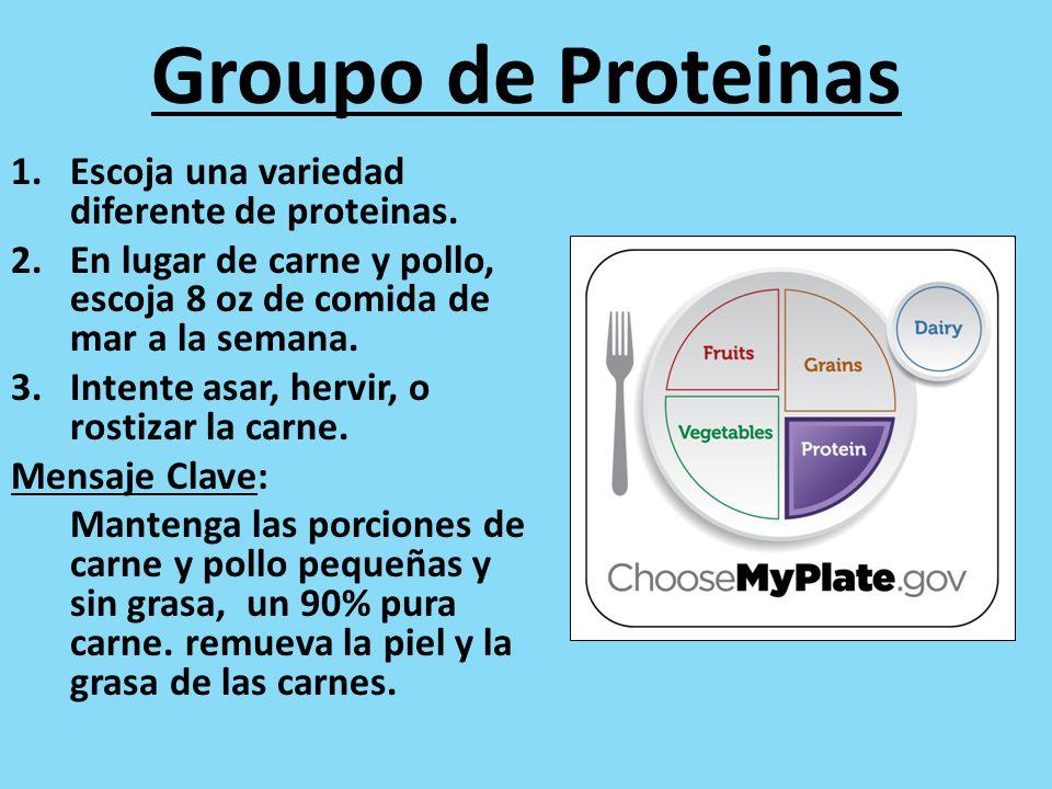 Groupo de Proteinas 1.Escoja una variedad diferente de proteinas. 2.En lugar de carne y pollo, escoja 8 oz de comida de mar a la semana. 3.Intente asa