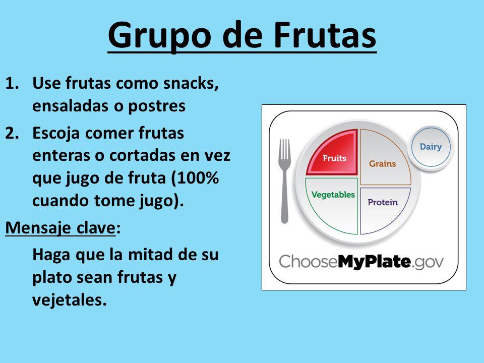 Grupo de Frutas 1.Use frutas como snacks, ensaladas o postres 2.Escoja comer frutas enteras o cortadas en vez que jugo de fruta (100% cuando tome jugo