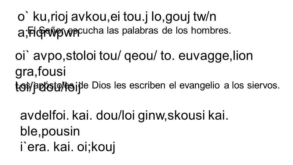 o` ku,rioj avkou,ei tou.j lo,gouj tw/n a;nqrwpwn oi` avpo,stoloi tou/ qeou/ to. euvagge,lion gra,fousi toi/j dou/loij El Señor escucha las palabras de