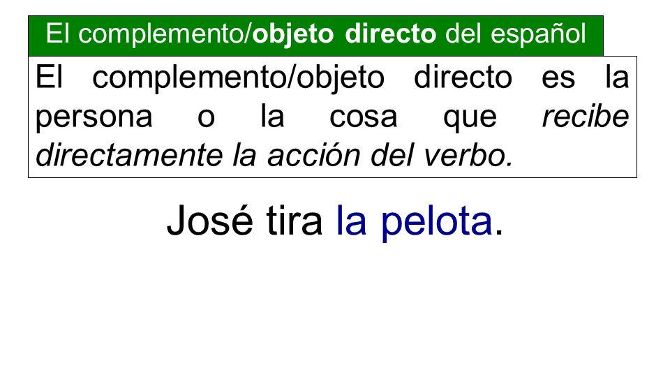 El complemento/objeto directo del español El complemento/objeto directo es la persona o la cosa que recibe directamente la acción del verbo. José tira