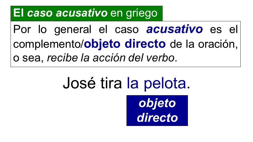 El caso acusativo en griego Por lo general el caso acusativo es el complemento/ objeto directo de la oración, o sea, recibe la acción del verbo. José