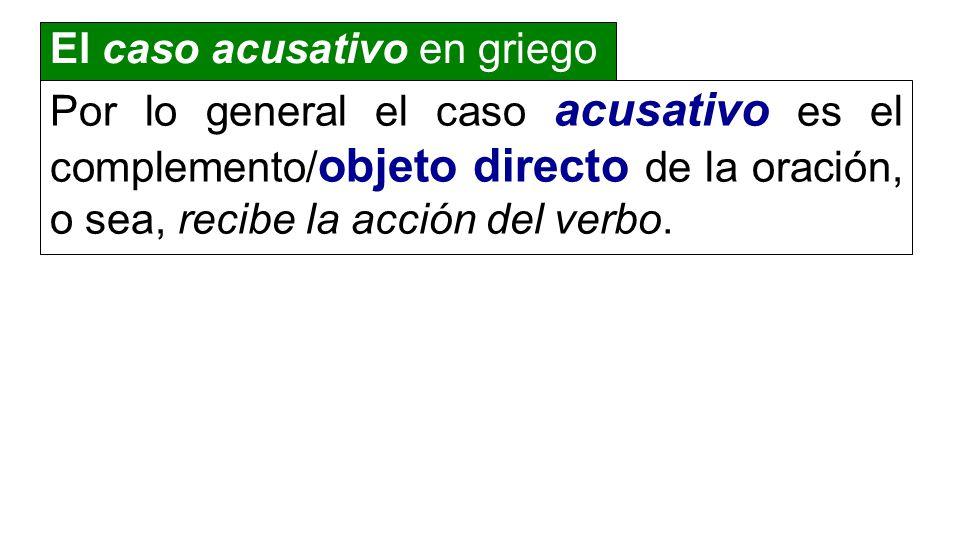 Por lo general el caso acusativo es el complemento/ objeto directo de la oración, o sea, recibe la acción del verbo. El caso acusativo en griego