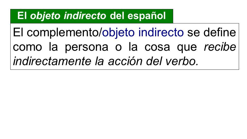 El complemento/objeto indirecto se define como la persona o la cosa que recibe indirectamente la acción del verbo.
