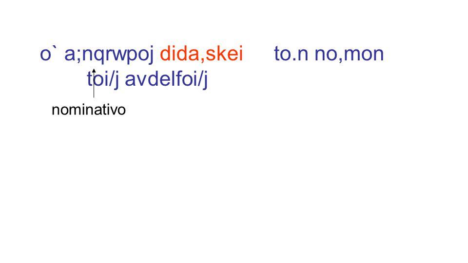o` a;nqrwpoj dida,skei to.n no,mon toi/j avdelfoi/j nominativo