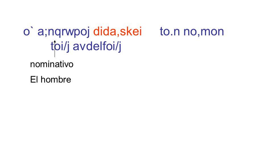 o` a;nqrwpoj dida,skei to.n no,mon toi/j avdelfoi/j El hombre nominativo