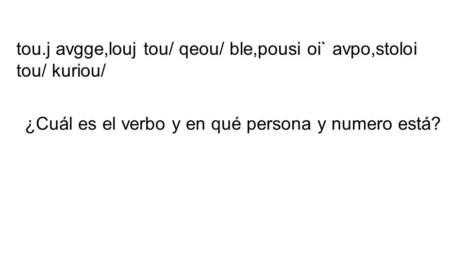 tou.j avgge,louj tou/ qeou/ ble,pousi oi` avpo,stoloi tou/ kuriou/ ¿Cuál es el verbo y en qué persona y numero está?
