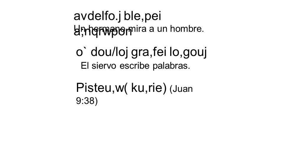 avdelfo.j ble,pei a;nqrwpon Un hermano mira a un hombre. o` dou/loj gra,fei lo,gouj El siervo escribe palabras. Pisteu,w( ku,rie) (Juan 9:38)