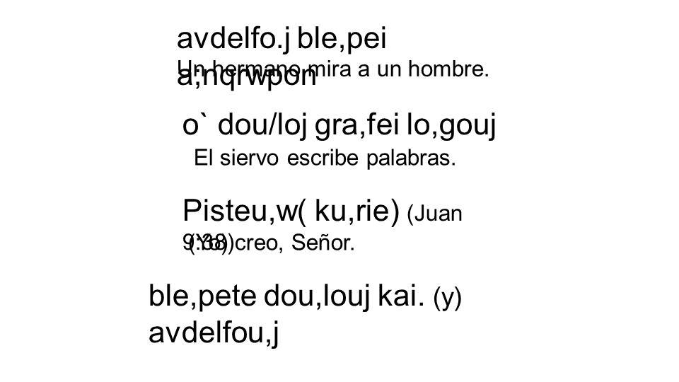 avdelfo.j ble,pei a;nqrwpon Un hermano mira a un hombre. o` dou/loj gra,fei lo,gouj El siervo escribe palabras. Pisteu,w( ku,rie) (Juan 9:38) (Yo) cre