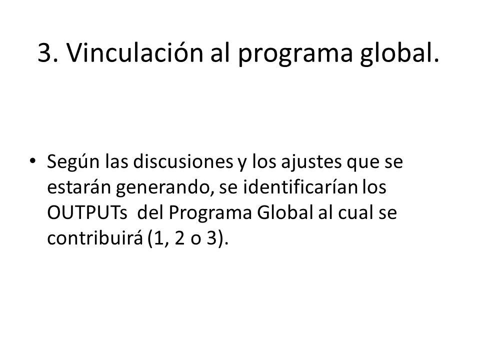 3. Vinculación al programa global. Según las discusiones y los ajustes que se estarán generando, se identificarían los OUTPUTs del Programa Global al